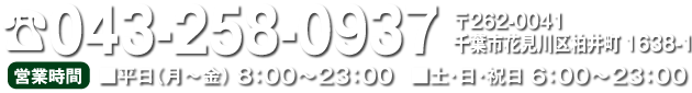 TEL.043-2580937 〒2620041 千葉市花見川区柏井町16381 営業時間 ■平日(月~金)8:00~23:00 ■土・日・祝日 6:00~23:00
